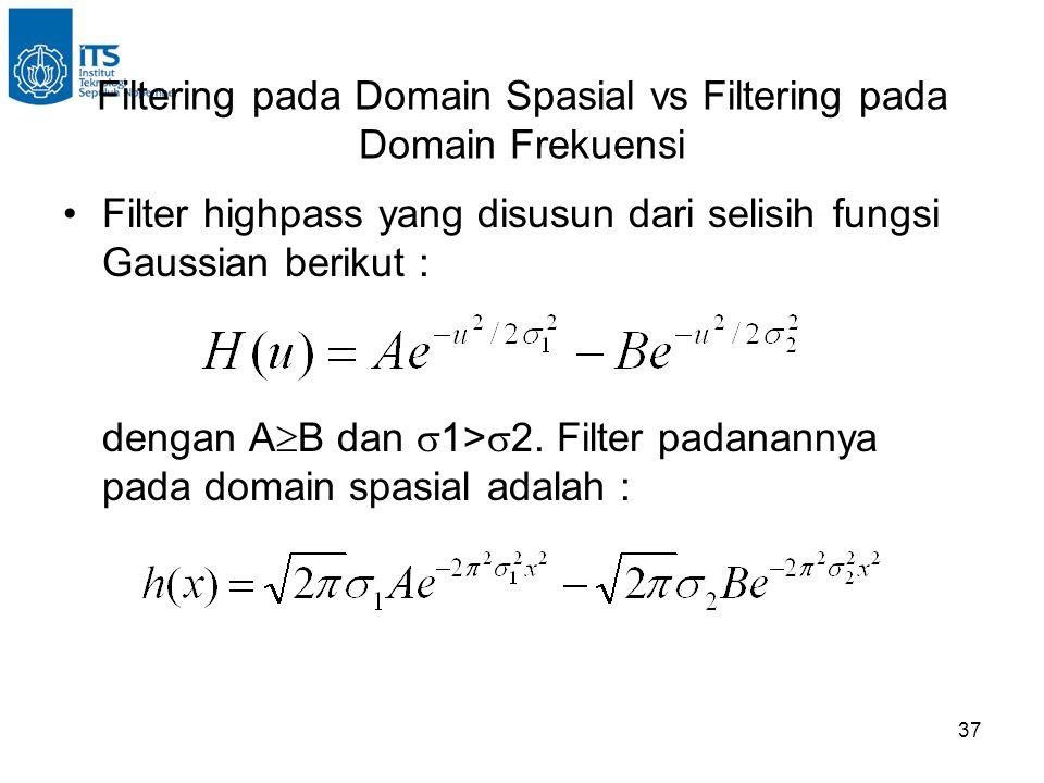 37 Filtering pada Domain Spasial vs Filtering pada Domain Frekuensi Filter highpass yang disusun dari selisih fungsi Gaussian berikut : dengan A  B dan  1>  2.