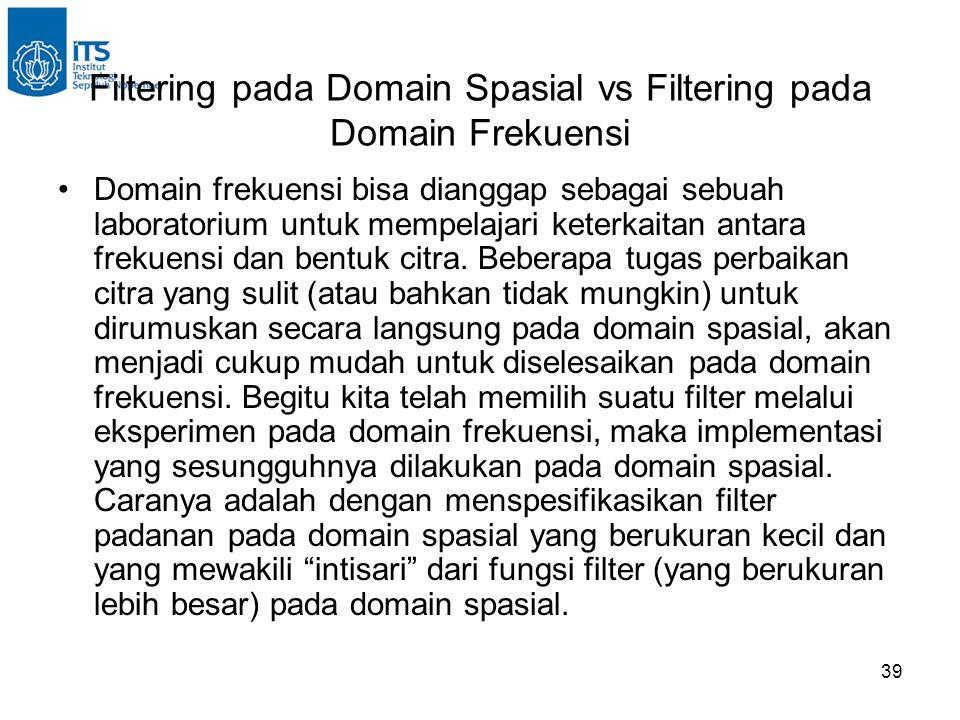 39 Filtering pada Domain Spasial vs Filtering pada Domain Frekuensi Domain frekuensi bisa dianggap sebagai sebuah laboratorium untuk mempelajari keterkaitan antara frekuensi dan bentuk citra.