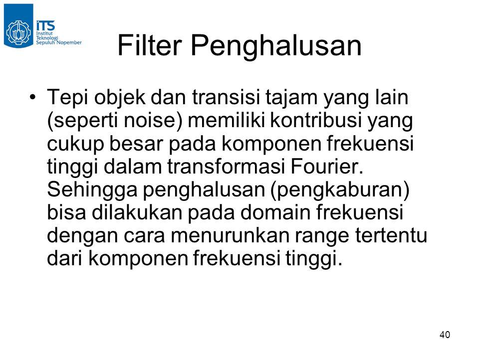 40 Filter Penghalusan Tepi objek dan transisi tajam yang lain (seperti noise) memiliki kontribusi yang cukup besar pada komponen frekuensi tinggi dalam transformasi Fourier.