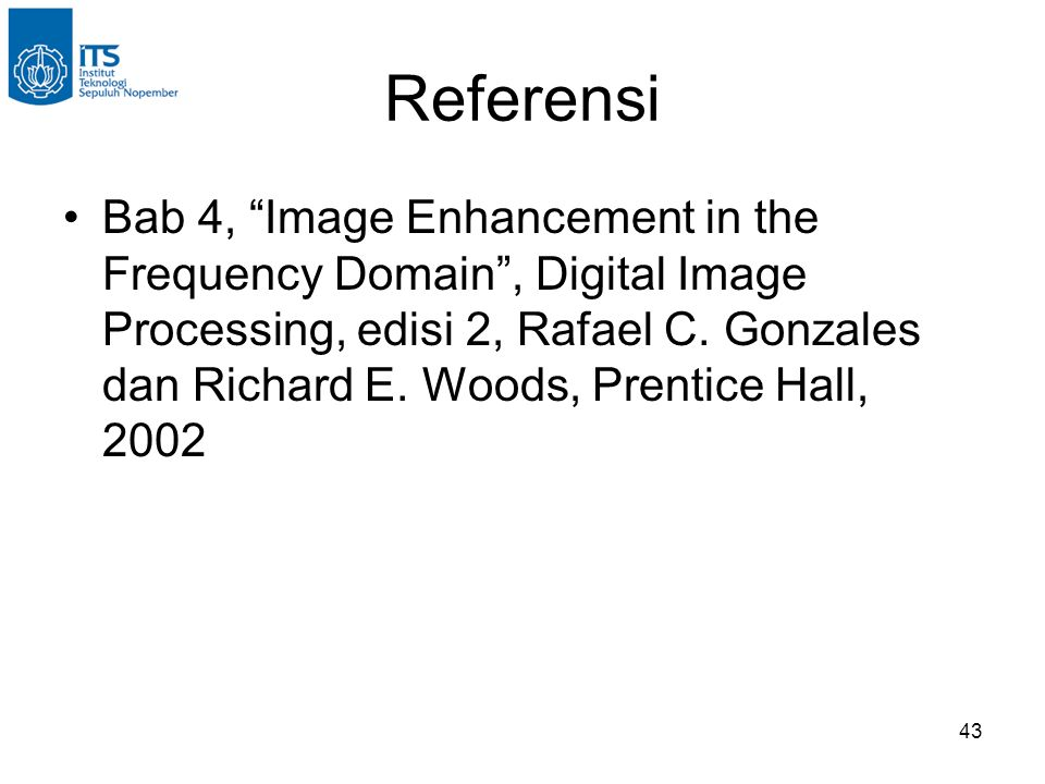 "43 Referensi Bab 4, ""Image Enhancement in the Frequency Domain"", Digital Image Processing, edisi 2, Rafael C. Gonzales dan Richard E. Woods, Prentice"
