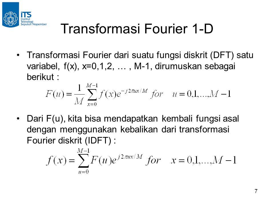 7 Transformasi Fourier 1-D Transformasi Fourier dari suatu fungsi diskrit (DFT) satu variabel, f(x), x=0,1,2, …, M-1, dirumuskan sebagai berikut : Dari F(u), kita bisa mendapatkan kembali fungsi asal dengan menggunakan kebalikan dari transformasi Fourier diskrit (IDFT) :