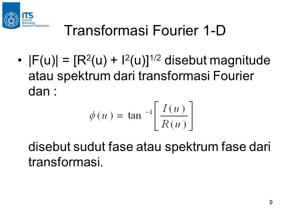 9 Transformasi Fourier 1-D |F(u)| = [R 2 (u) + I 2 (u)] 1/2 disebut magnitude atau spektrum dari transformasi Fourier dan : disebut sudut fase atau spektrum fase dari transformasi.