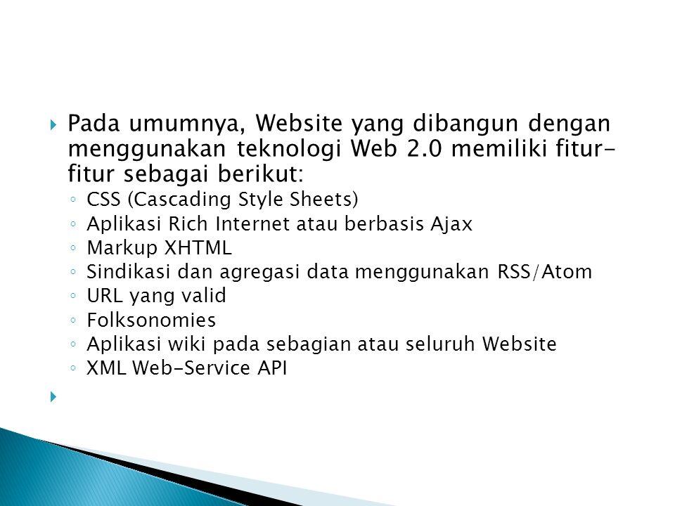  Pada umumnya, Website yang dibangun dengan menggunakan teknologi Web 2.0 memiliki fitur- fitur sebagai berikut: ◦ CSS (Cascading Style Sheets) ◦ Aplikasi Rich Internet atau berbasis Ajax ◦ Markup XHTML ◦ Sindikasi dan agregasi data menggunakan RSS/Atom ◦ URL yang valid ◦ Folksonomies ◦ Aplikasi wiki pada sebagian atau seluruh Website ◦ XML Web-Service API 