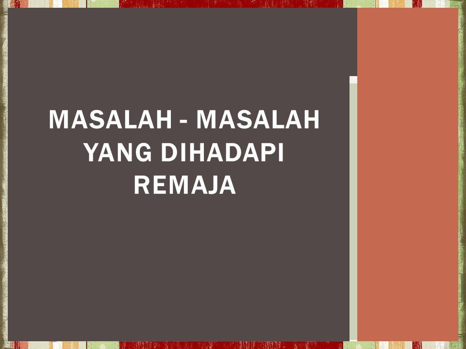 MASALAH - MASALAH YANG DIHADAPI REMAJA