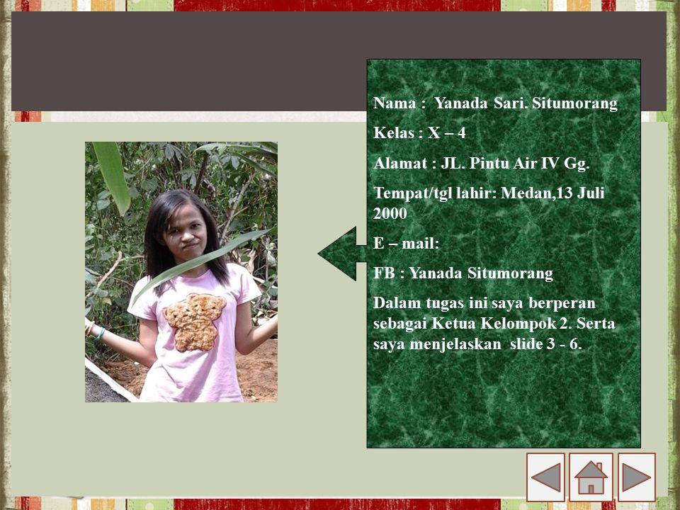 Nama : Yanada Sari. Situmorang Kelas : X – 4 Alamat : JL. Pintu Air IV Gg. Tempat/tgl lahir: Medan,13 Juli 2000 E – mail: FB : Yanada Situmorang Dalam