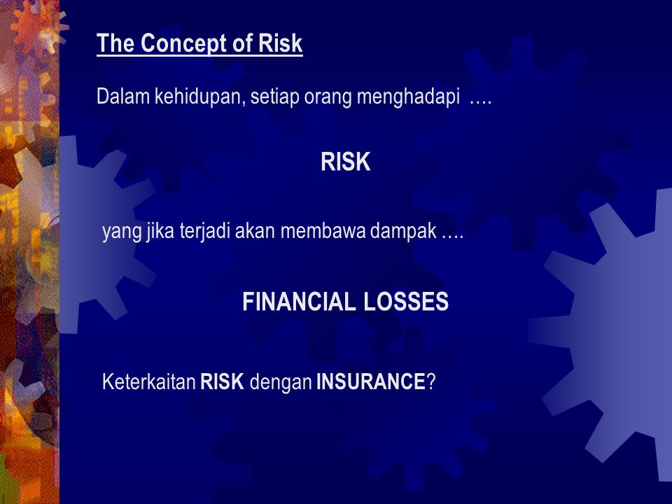Components of risks: Uncertainty Levels of Risk ( in terms of Frequency & Severity) Causes (Perils & Hazards) Risiko adalah inti dari Asuransi