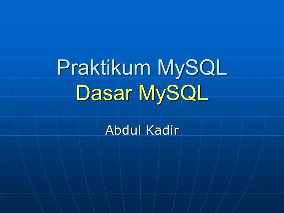 Praktikum MySQL Dasar MySQL Abdul Kadir