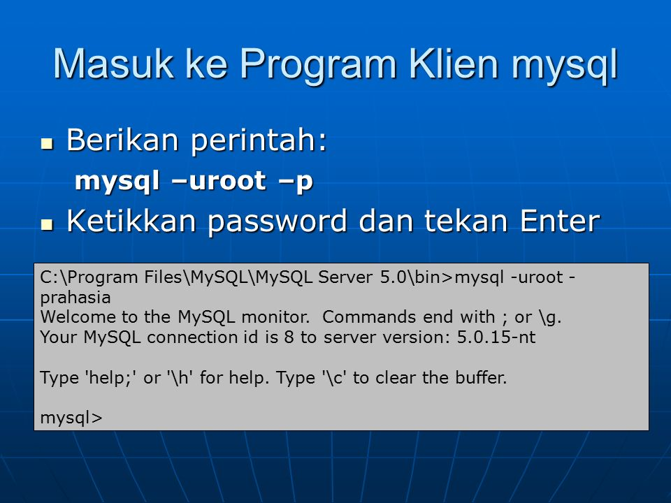 Masuk ke Program Klien mysql Berikan perintah: Berikan perintah: mysql –uroot –p Ketikkan password dan tekan Enter Ketikkan password dan tekan Enter C:\Program Files\MySQL\MySQL Server 5.0\bin>mysql -uroot - prahasia Welcome to the MySQL monitor.