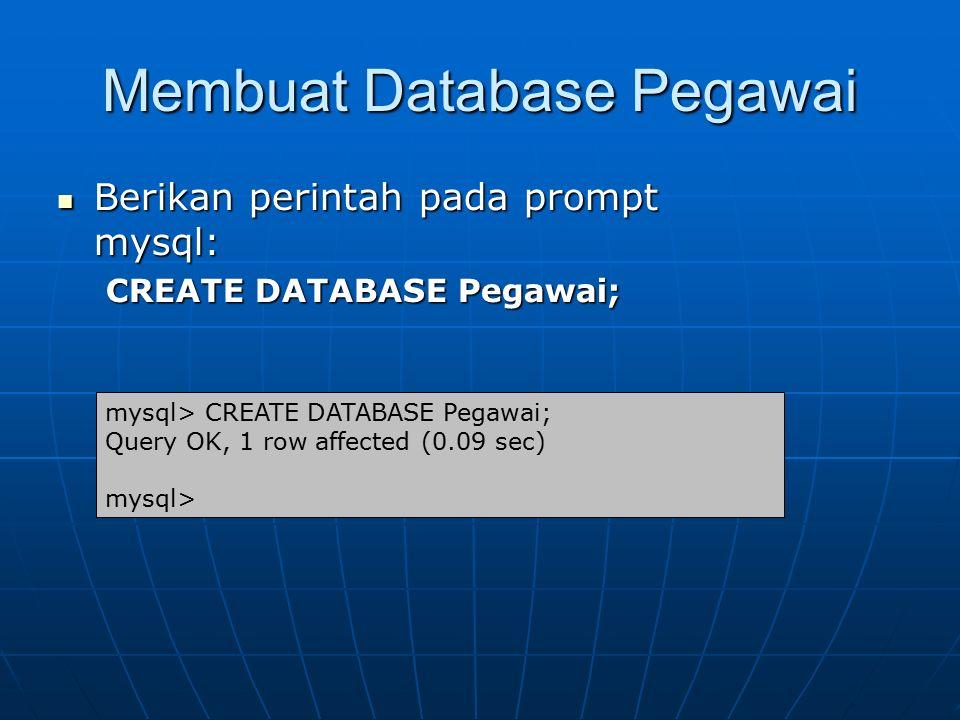 Membuat Database Pegawai Berikan perintah pada prompt mysql: Berikan perintah pada prompt mysql: CREATE DATABASE Pegawai; mysql> CREATE DATABASE Pegaw