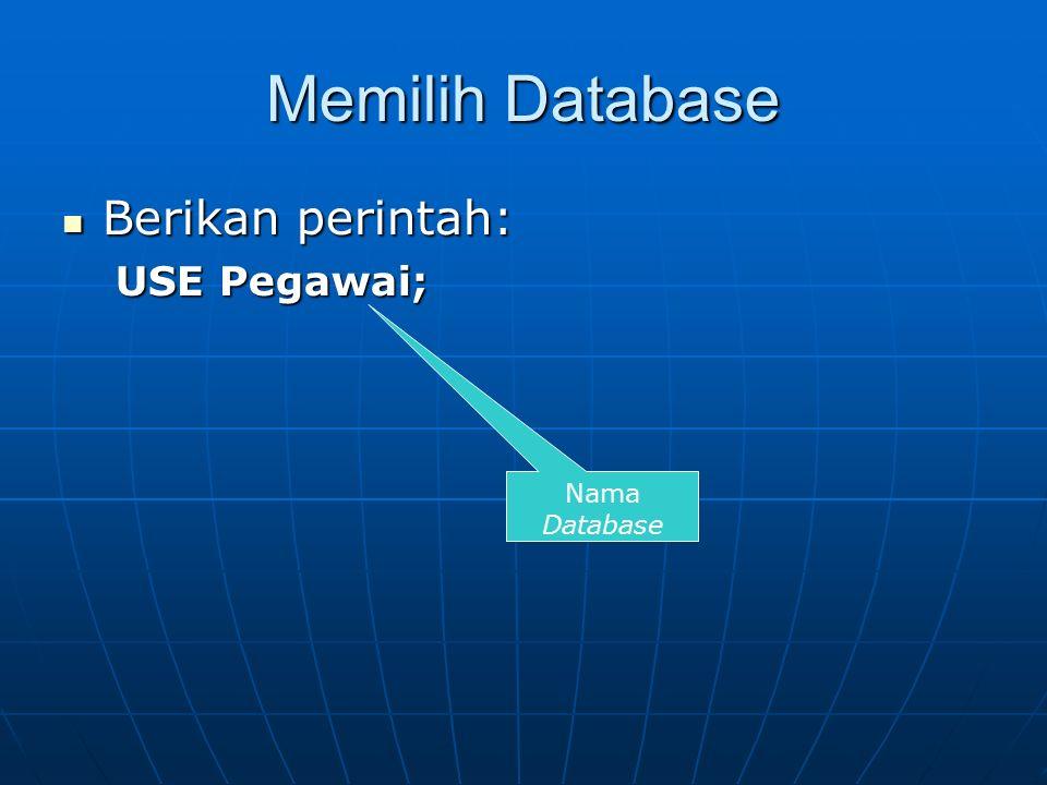 Memilih Database Berikan perintah: Berikan perintah: USE Pegawai; Nama Database
