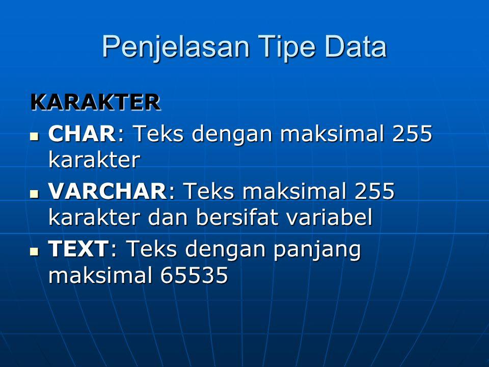 Penjelasan Tipe Data KARAKTER CHAR: Teks dengan maksimal 255 karakter CHAR: Teks dengan maksimal 255 karakter VARCHAR: Teks maksimal 255 karakter dan