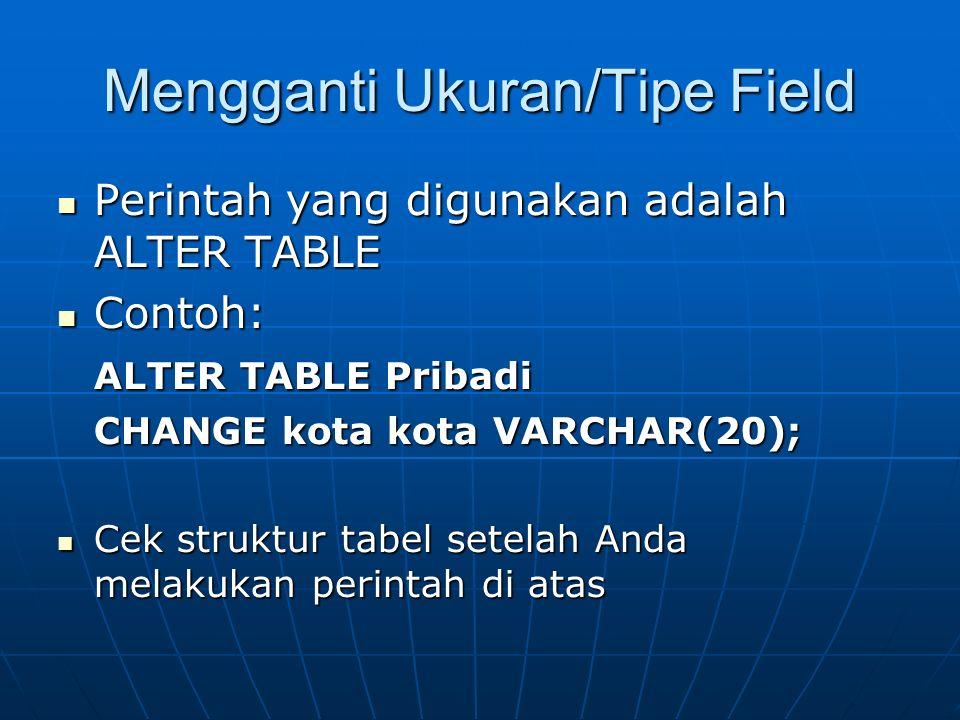 Mengganti Ukuran/Tipe Field Perintah yang digunakan adalah ALTER TABLE Perintah yang digunakan adalah ALTER TABLE Contoh: Contoh: ALTER TABLE Pribadi