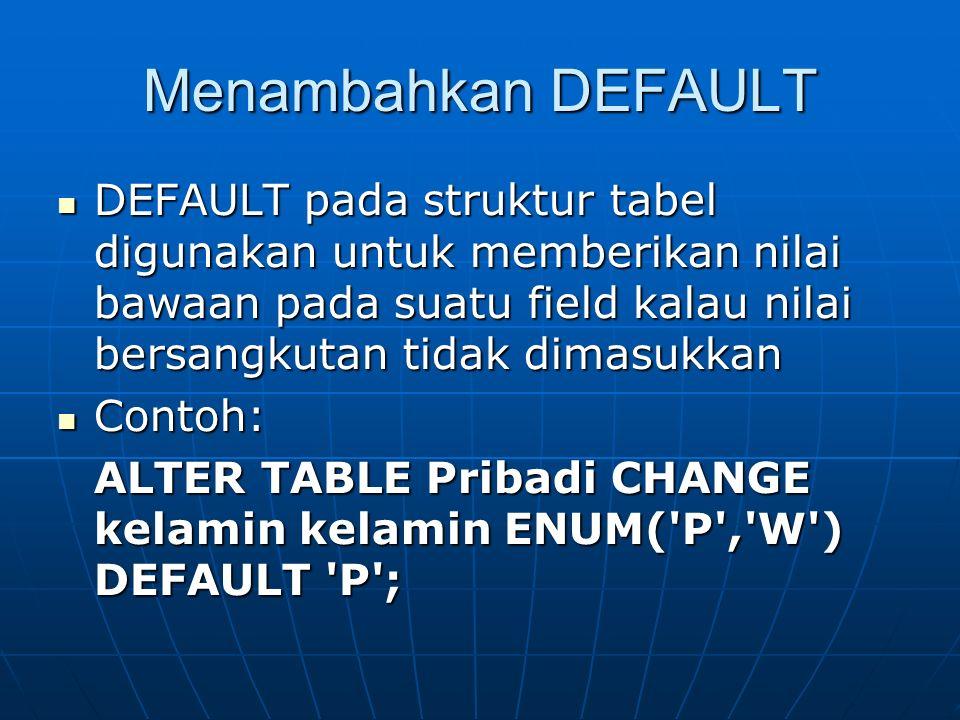 Menambahkan DEFAULT DEFAULT pada struktur tabel digunakan untuk memberikan nilai bawaan pada suatu field kalau nilai bersangkutan tidak dimasukkan DEF