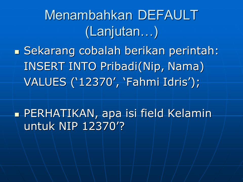 Menambahkan DEFAULT (Lanjutan…) Sekarang cobalah berikan perintah: Sekarang cobalah berikan perintah: INSERT INTO Pribadi(Nip, Nama) VALUES ('12370',