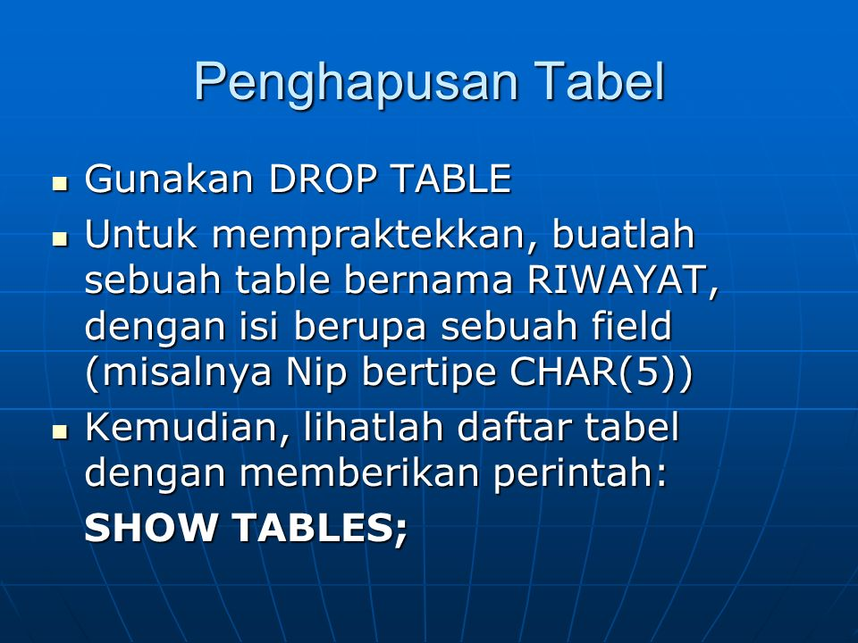 Penghapusan Tabel Gunakan DROP TABLE Gunakan DROP TABLE Untuk mempraktekkan, buatlah sebuah table bernama RIWAYAT, dengan isi berupa sebuah field (mis