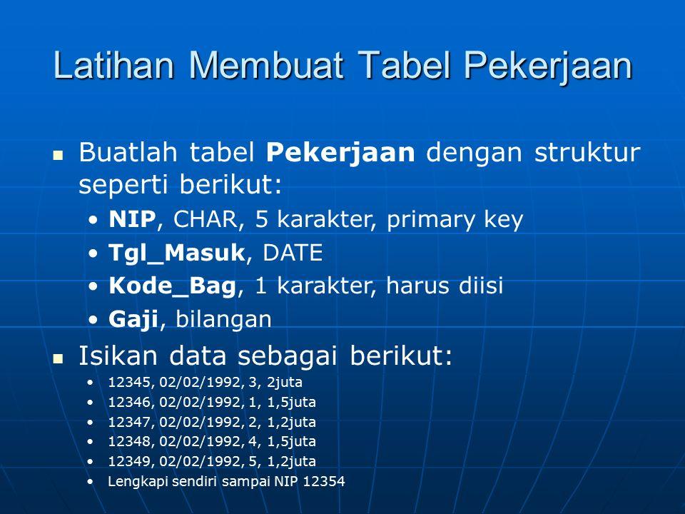 Latihan Membuat Tabel Pekerjaan Buatlah tabel Pekerjaan dengan struktur seperti berikut: NIP, CHAR, 5 karakter, primary key Tgl_Masuk, DATE Kode_Bag,