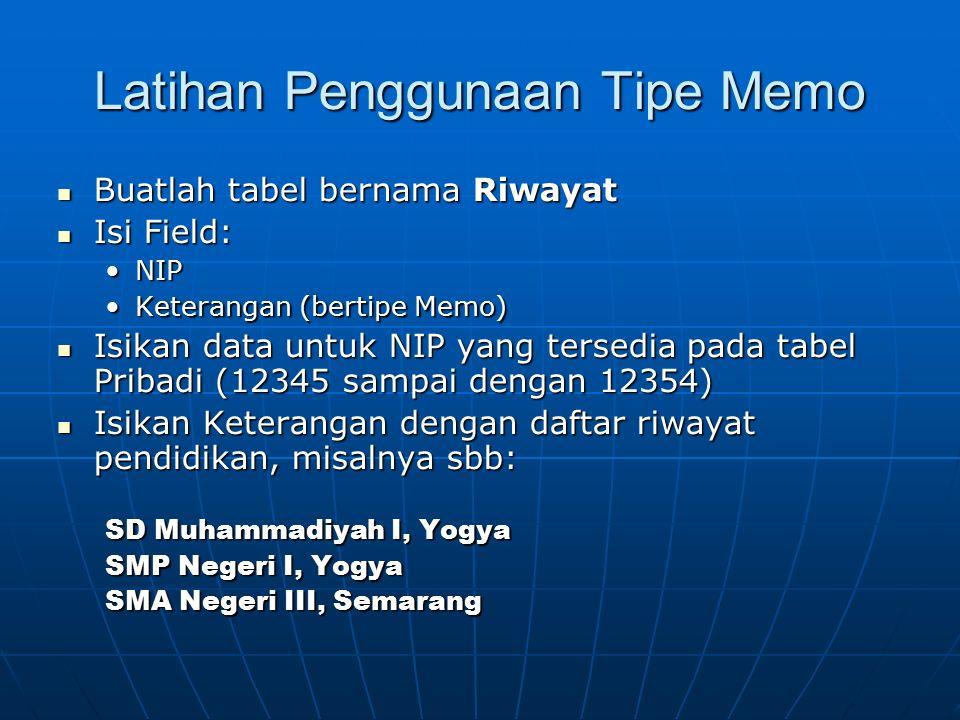 Latihan Penggunaan Tipe Memo Buatlah tabel bernama Riwayat Buatlah tabel bernama Riwayat Isi Field: Isi Field: NIPNIP Keterangan (bertipe Memo)Keteran