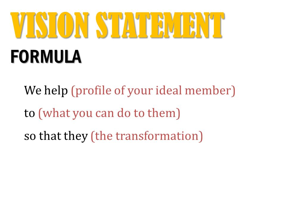 VISION STATEMENT FORMULA We help (profile of your ideal member) to (what you can do to them) so that they (the transformation)