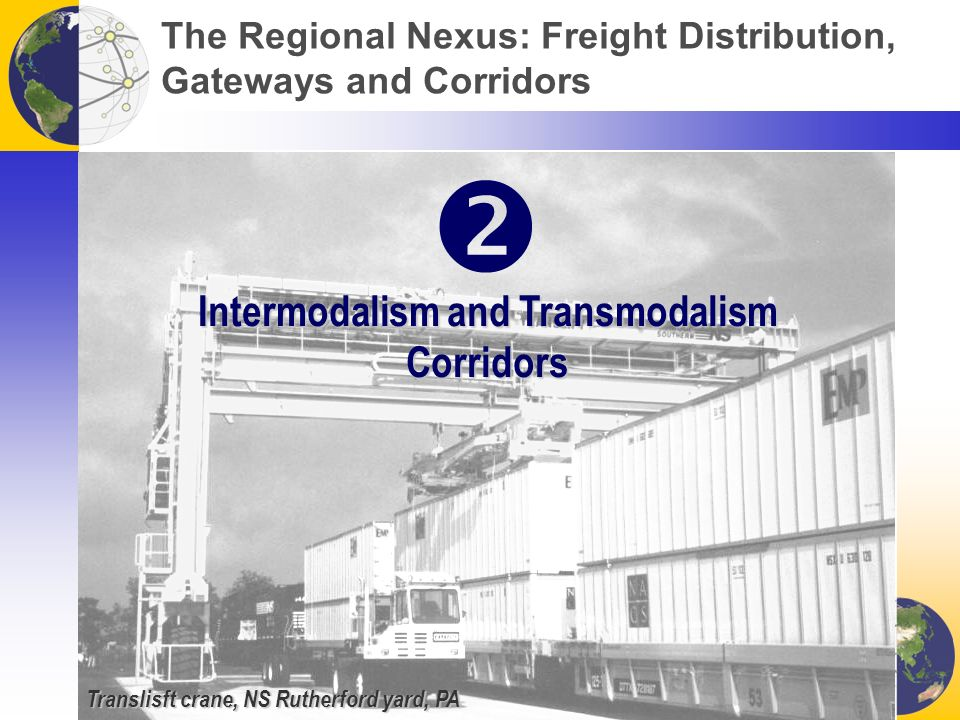 Translisft crane, NS Rutherford yard, PA The Regional Nexus: Freight Distribution, Gateways and Corridors Intermodalism and Transmodalism Corridors 