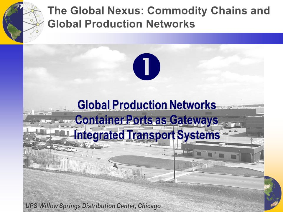 UPS Willow Springs Distribution Center, Chicago The Global Nexus: Commodity Chains and Global Production Networks Global Production Networks Container Ports as Gateways Integrated Transport Systems 