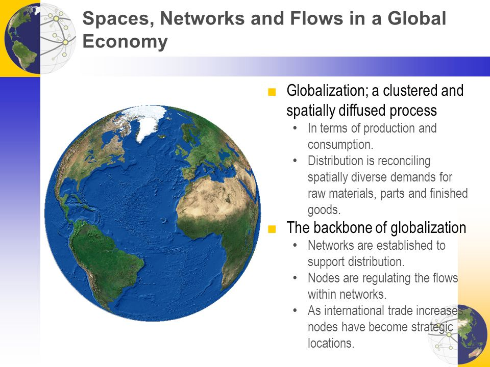 Spaces, Networks and Flows in a Global Economy ■Globalization; a clustered and spatially diffused process In terms of production and consumption.