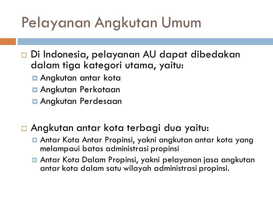 Pelayanan Angkutan Umum  Di Indonesia, pelayanan AU dapat dibedakan dalam tiga kategori utama, yaitu:  Angkutan antar kota  Angkutan Perkotaan  Angkutan Perdesaan  Angkutan antar kota terbagi dua yaitu:  Antar Kota Antar Propinsi, yakni angkutan antar kota yang melampaui batas administrasi propinsi  Antar Kota Dalam Propinsi, yakni pelayanan jasa angkutan antar kota dalam satu wilayah administrasi propinsi.
