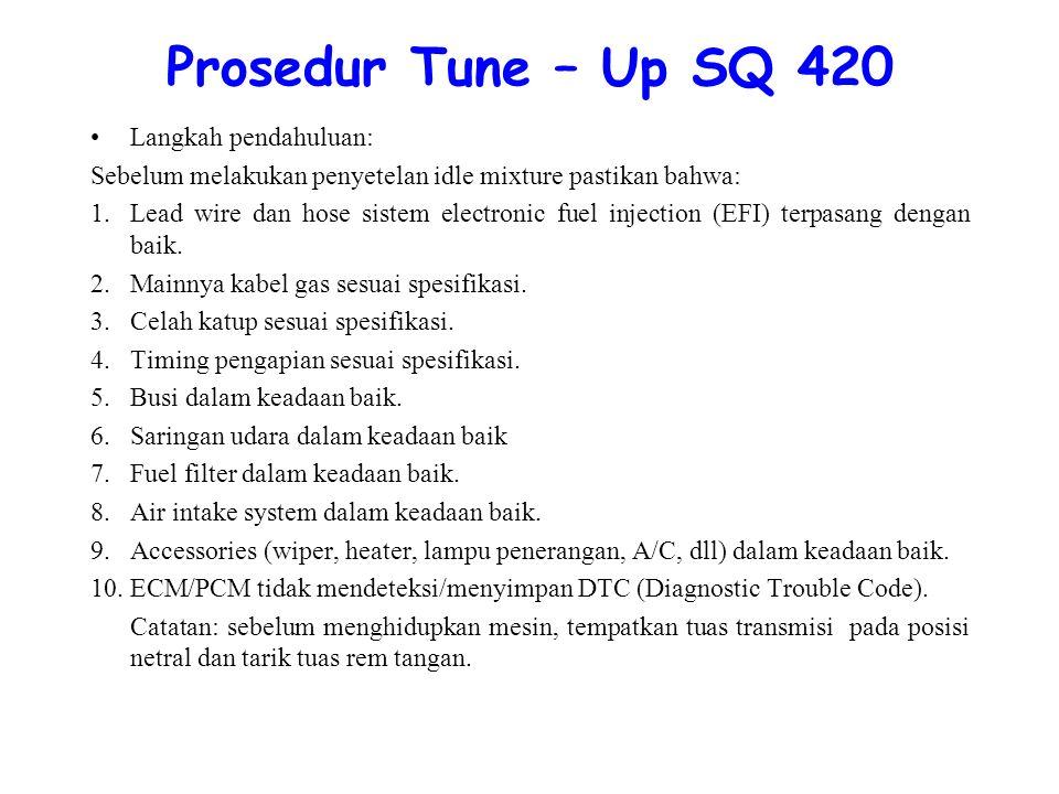 Prosedur Tune – Up SQ 420 Langkah pendahuluan: Sebelum melakukan penyetelan idle mixture pastikan bahwa: 1.Lead wire dan hose sistem electronic fuel injection (EFI) terpasang dengan baik.