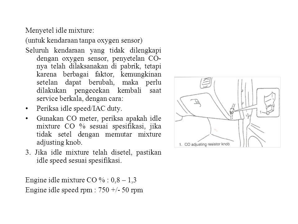 Menyetel idle mixture: (untuk kendaraan tanpa oxygen sensor) Seluruh kendaraan yang tidak dilengkapi dengan oxygen sensor, penyetelan CO- nya telah dilaksanakan di pabrik, tetapi karena berbagai faktor, kemungkinan setelan dapat berubah, maka perlu dilakukan pengecekan kembali saat service berkala, dengan cara: Periksa idle speed/IAC duty.