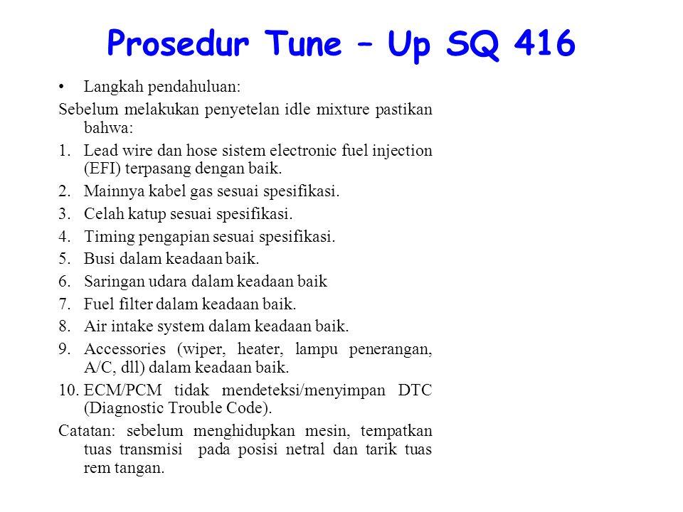 Prosedur Tune – Up SQ 416 Langkah pendahuluan: Sebelum melakukan penyetelan idle mixture pastikan bahwa: 1.Lead wire dan hose sistem electronic fuel injection (EFI) terpasang dengan baik.