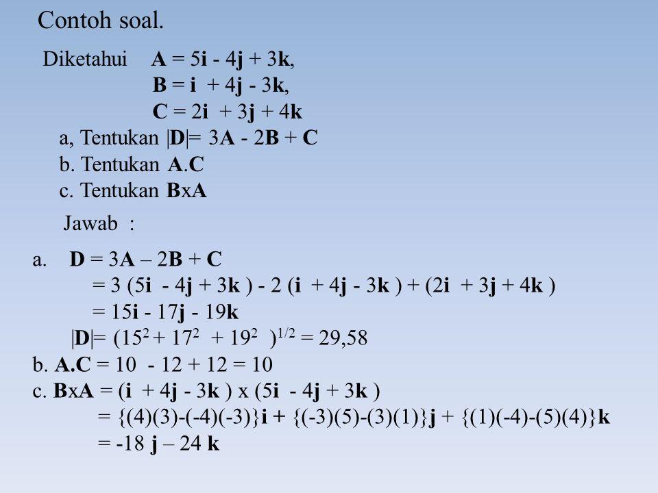 Diketahui A = 5i - 4j + 3k, B = i + 4j - 3k, C = 2i + 3j + 4k a, Tentukan |D|= 3A - 2B + C b.