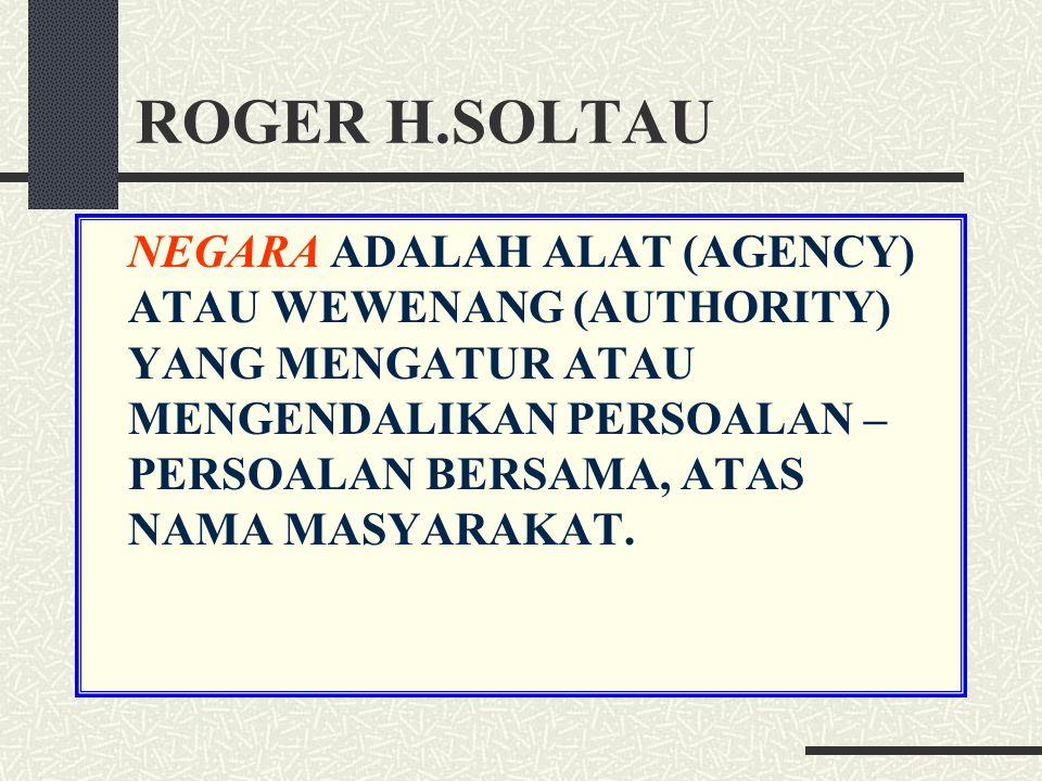 ROGER H.SOLTAU NEGARA ADALAH ALAT (AGENCY) ATAU WEWENANG (AUTHORITY) YANG MENGATUR ATAU MENGENDALIKAN PERSOALAN – PERSOALAN BERSAMA, ATAS NAMA MASYARAKAT.