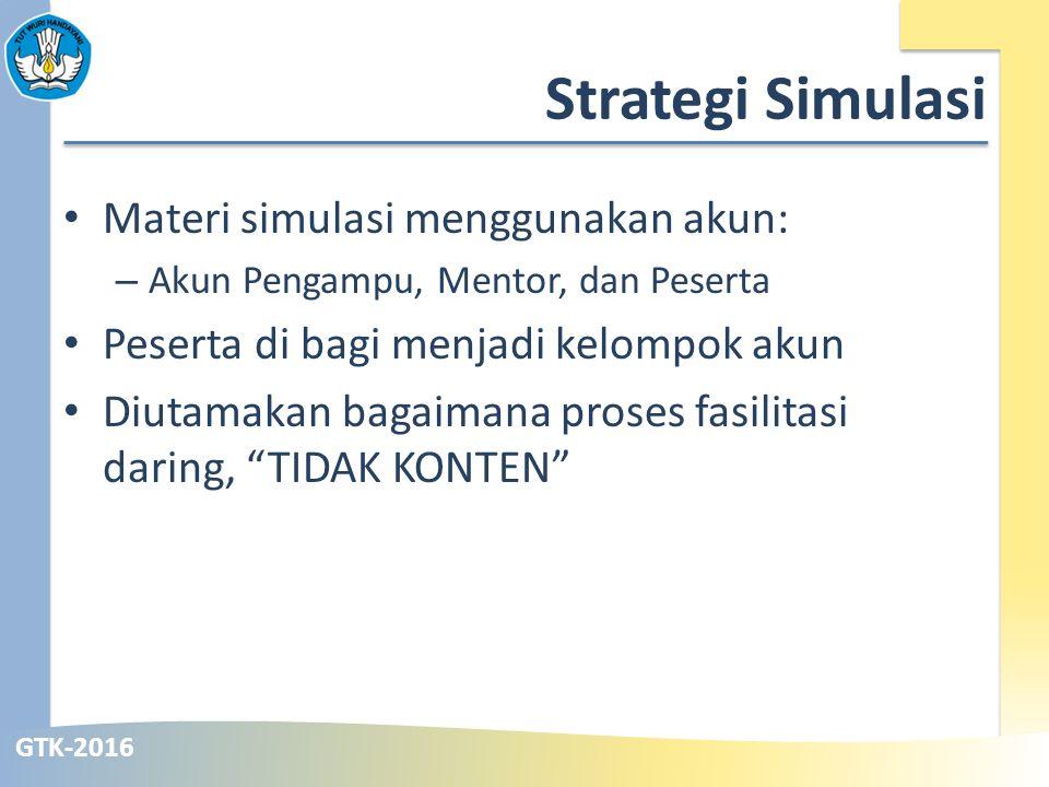 GTK-2016 Strategi Simulasi Materi simulasi menggunakan akun: – Akun Pengampu, Mentor, dan Peserta Peserta di bagi menjadi kelompok akun Diutamakan bagaimana proses fasilitasi daring, TIDAK KONTEN