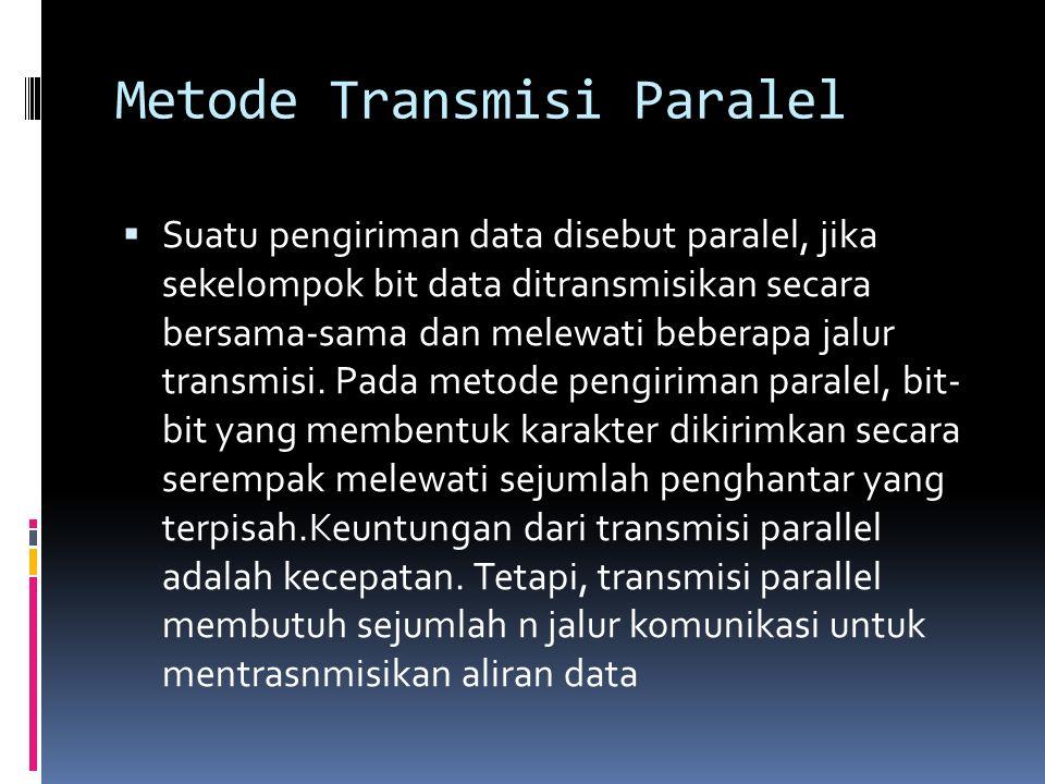 Metode Transmisi Paralel  Suatu pengiriman data disebut paralel, jika sekelompok bit data ditransmisikan secara bersama-sama dan melewati beberapa ja