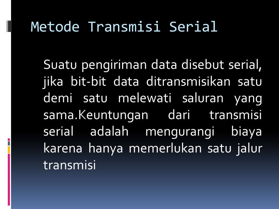 Metode Transmisi Serial Suatu pengiriman data disebut serial, jika bit-bit data ditransmisikan satu demi satu melewati saluran yang sama.Keuntungan da