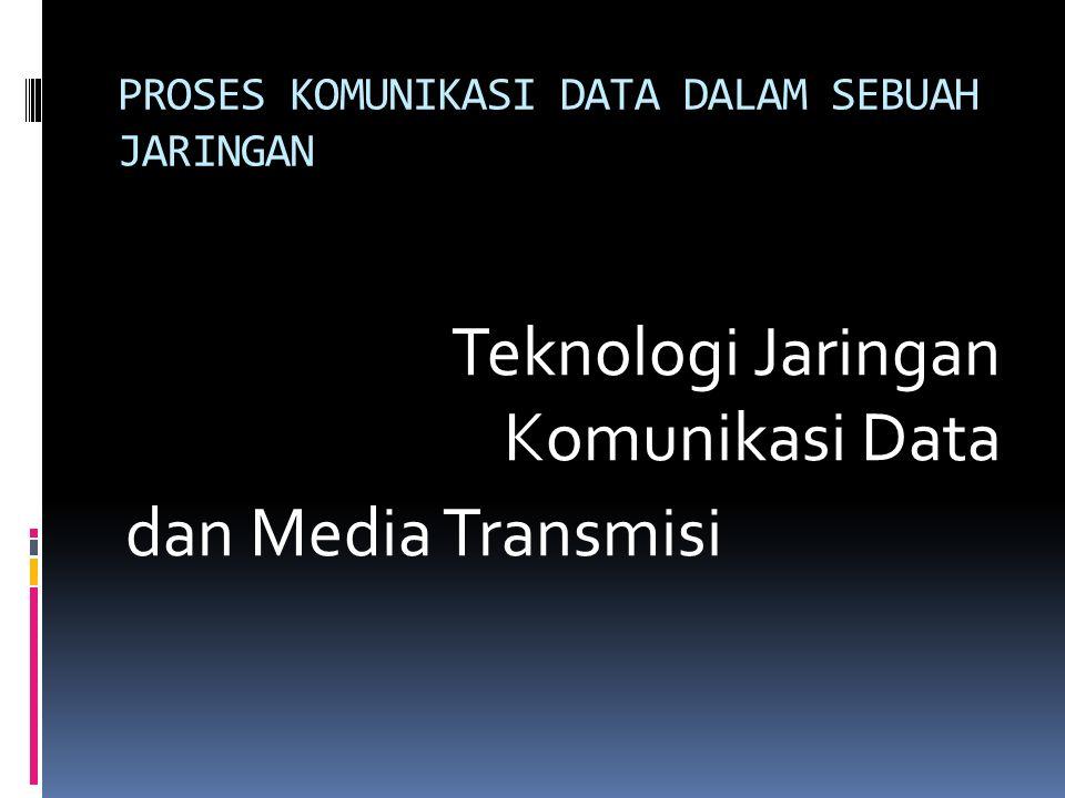PROSES KOMUNIKASI DATA DALAM SEBUAH JARINGAN Teknologi Jaringan Komunikasi Data dan Media Transmisi