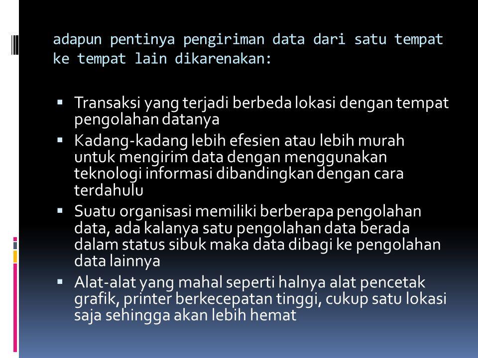 adapun pentinya pengiriman data dari satu tempat ke tempat lain dikarenakan:  Transaksi yang terjadi berbeda lokasi dengan tempat pengolahan datanya