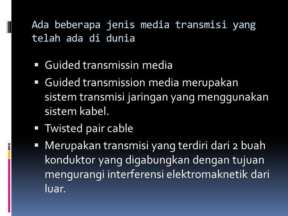Ada beberapa jenis media transmisi yang telah ada di dunia  Guided transmissin media  Guided transmission media merupakan sistem transmisi jaringan