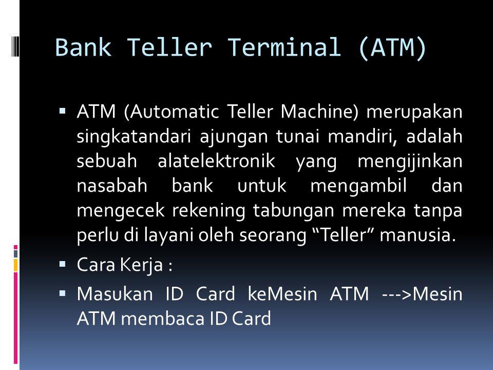 Bank Teller Terminal (ATM)  ATM (Automatic Teller Machine) merupakan singkatandari ajungan tunai mandiri, adalah sebuah alatelektronik yang mengijink