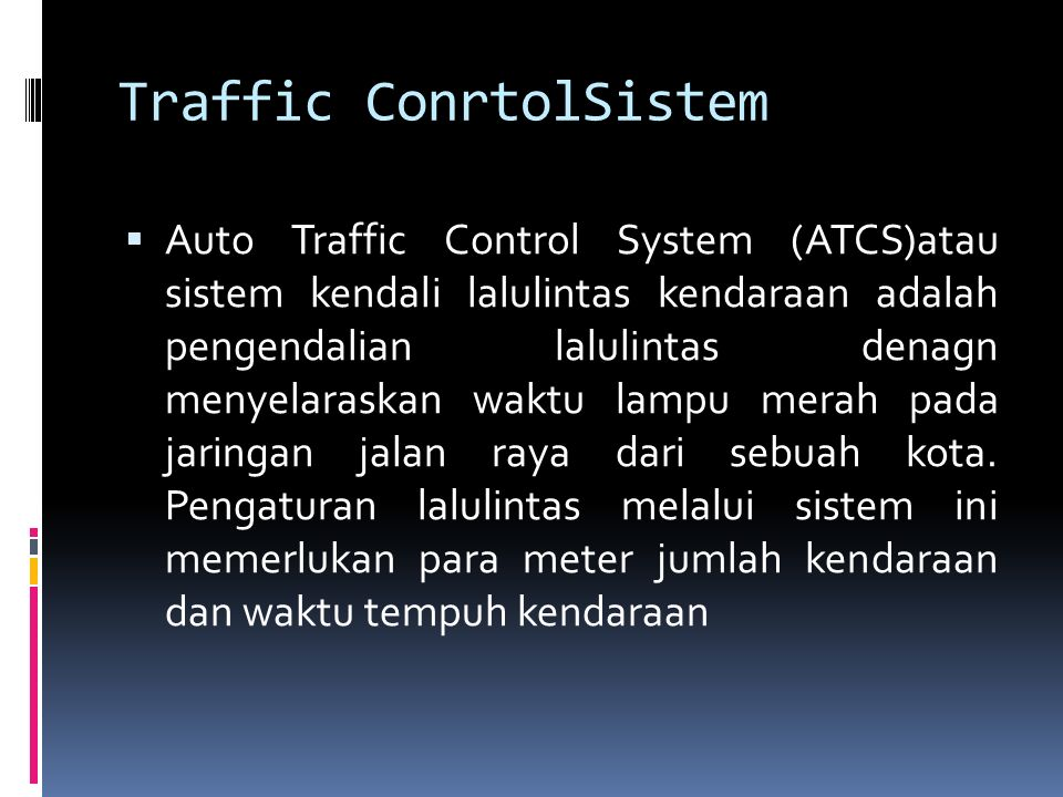 Traffic ConrtolSistem  Auto Traffic Control System (ATCS)atau sistem kendali lalulintas kendaraan adalah pengendalian lalulintas denagn menyelaraskan