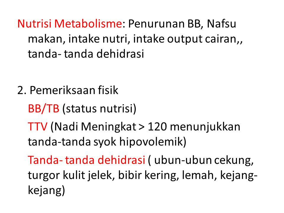 Nutrisi Metabolisme: Penurunan BB, Nafsu makan, intake nutri, intake output cairan,, tanda- tanda dehidrasi 2. Pemeriksaan fisik BB/TB (status nutrisi