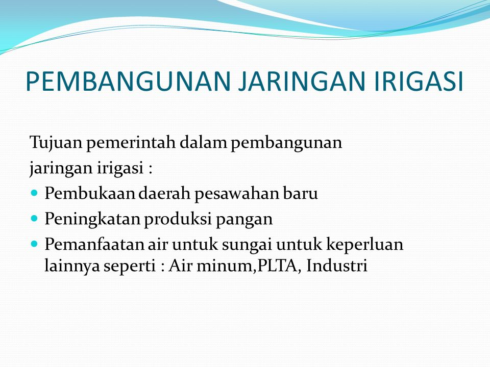 IRIGASI Irigasi sudah dikenal di : Mesir 4000 SM China 2000 SM Indonesia pada Jaman Majapahit Air irigasi harus meninjau juga kualitas air, dikarenakan air dapat mengandung: Lumpur halus Limbah industri Zat mineral yang bermanfaat atau berbahaya bagi tanaman