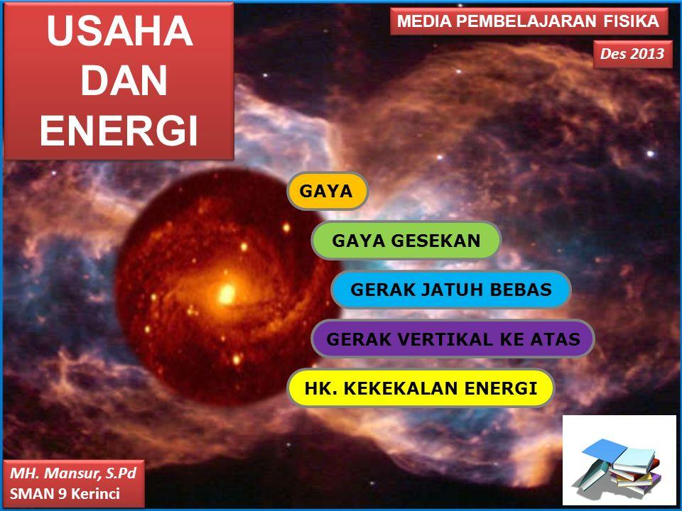 MEDIA PEMBELAJARAN FISIKA Des 2013 MH. Mansur, S.Pd SMAN 9 Kerinci MH. Mansur, S.Pd SMAN 9 Kerinci USAHA DAN ENERGI USAHA DAN ENERGI GAYA GAYA GESEKAN