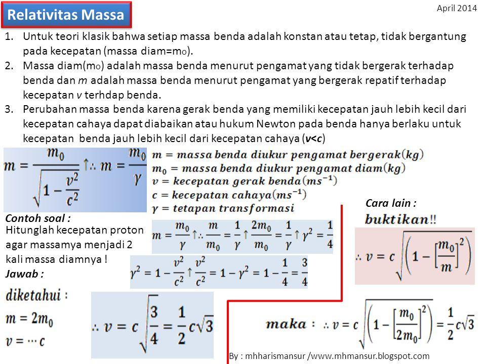 Relativitas Massa 1.Untuk teori klasik bahwa setiap massa benda adalah konstan atau tetap, tidak bergantung pada kecepatan (massa diam=m o ). 2.Massa