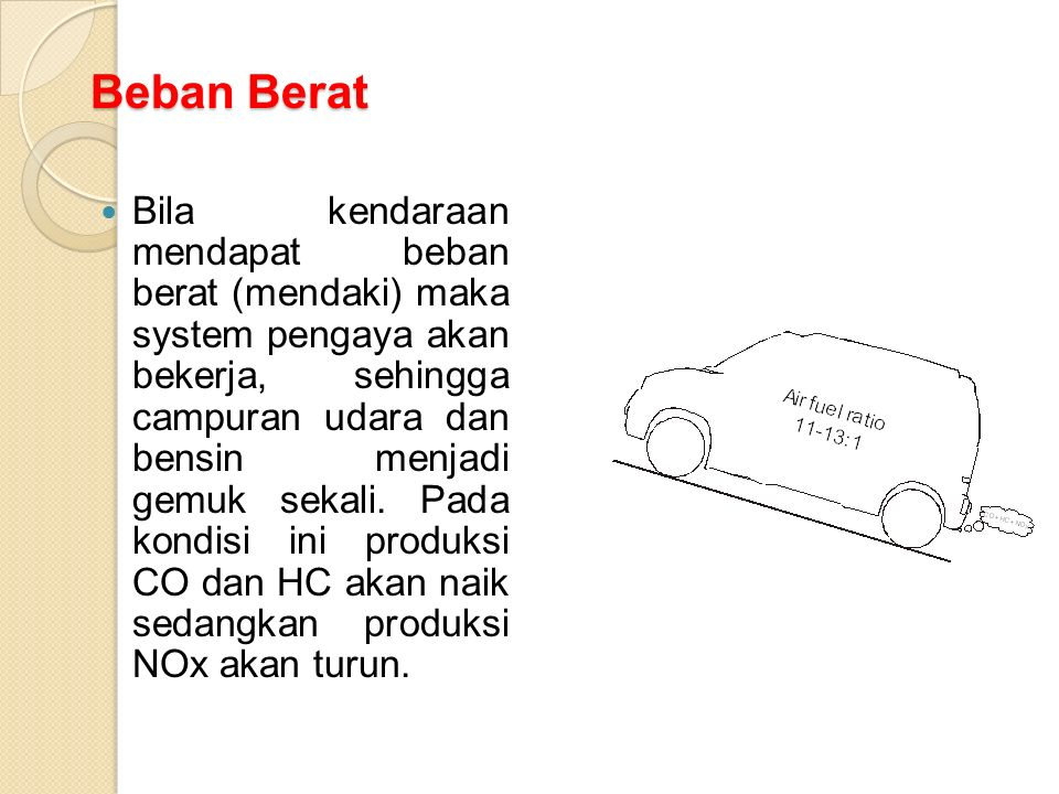 Beban Berat Bila kendaraan mendapat beban berat (mendaki) maka system pengaya akan bekerja, sehingga campuran udara dan bensin menjadi gemuk sekali.