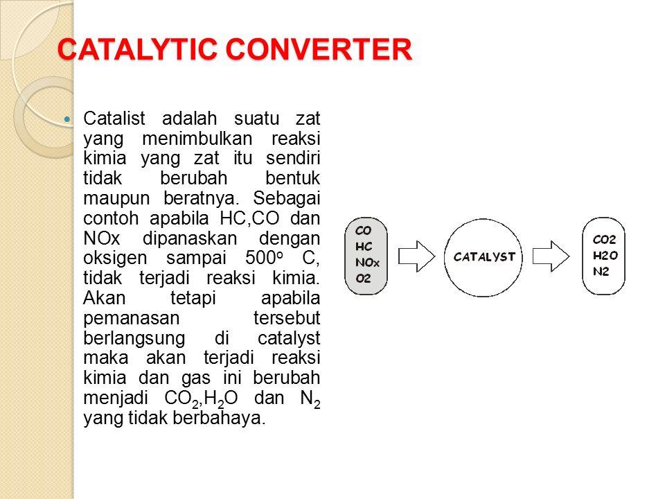 CATALYTIC CONVERTER Catalist adalah suatu zat yang menimbulkan reaksi kimia yang zat itu sendiri tidak berubah bentuk maupun beratnya.