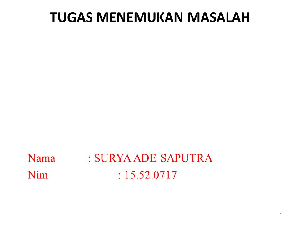 TUGAS MENEMUKAN MASALAH Nama: SURYA ADE SAPUTRA Nim: 15.52.0717 1