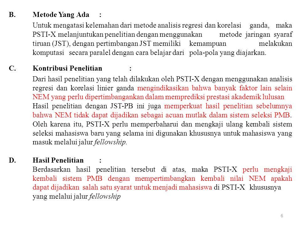B.Metode Yang Ada: Untuk mengatasi kelemahan dari metode analisis regresi dan korelasi ganda, maka PSTI-X melanjuntukan penelitian dengan menggunakan metode jaringan syaraf tiruan (JST), dengan pertimbangan JST memiliki kemampuan melakukan komputasi secara paralel dengan cara belajar dari pola-pola yang diajarkan.