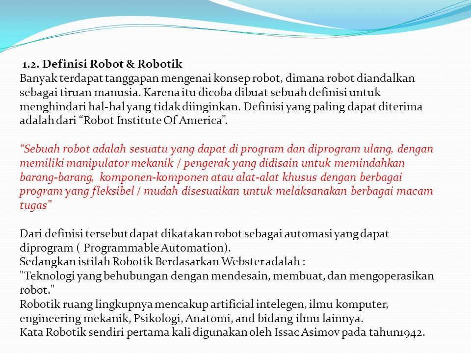 1.2. Definisi Robot & Robotik Banyak terdapat tanggapan mengenai konsep robot, dimana robot diandalkan sebagai tiruan manusia. Karena itu dicoba dibua