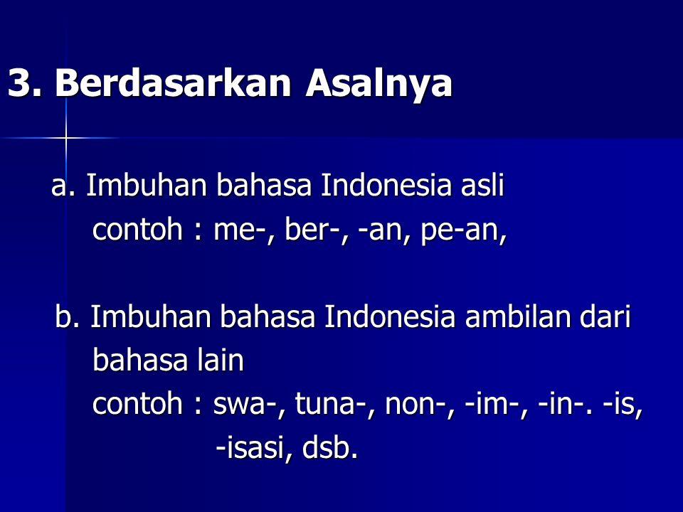 3. Berdasarkan Asalnya a. Imbuhan bahasa Indonesia asli a. Imbuhan bahasa Indonesia asli contoh : me-, ber-, -an, pe-an, contoh : me-, ber-, -an, pe-a