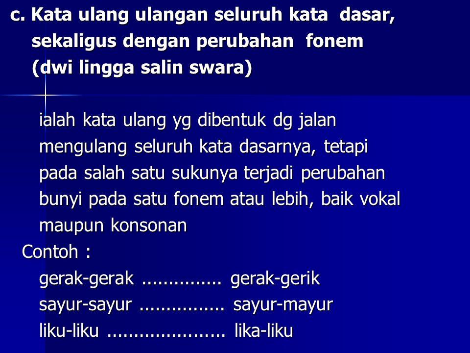 c. Kata ulang ulangan seluruh kata dasar, c. Kata ulang ulangan seluruh kata dasar, sekaligus dengan perubahan fonem sekaligus dengan perubahan fonem